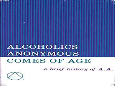 Alcoholics Anonymous Comes of Age : A Brief History of Alcoholic Anonymous