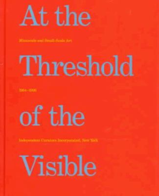 At the Threshold of the Visible: Minuscule and Small-Scale Art, 1964-1996 9780916365509