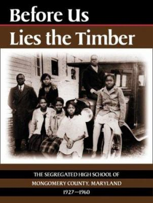 Before Us Lies the Timber: The Segregated High School of Montgomery County, Maryland, 1927-1960 9780910155403