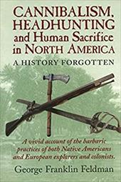 Cannibalism, Headhunting and Human Sacrifice in North America: A History Forgotten 4110517