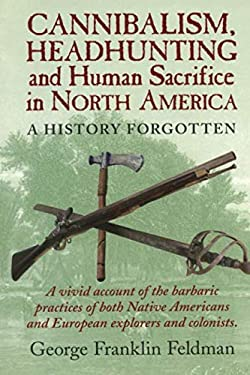 Cannibalism, Headhunting and Human Sacrifice in North America: A History Forgotten 9780911469332
