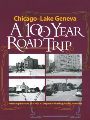 Chicago to Lake Geneva: A 100-Year Road Trip: Retracing the Route of a 1905 H. Sargent Michaels Guide for Motorists 9780911028829