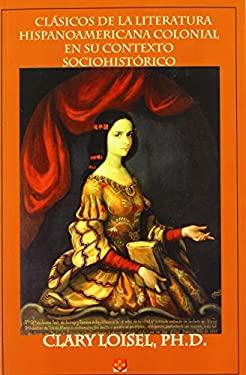 Clsicos de La Literatura Hispanoamericana Colonial En Su Contexto Sociohistrico 9780915745975
