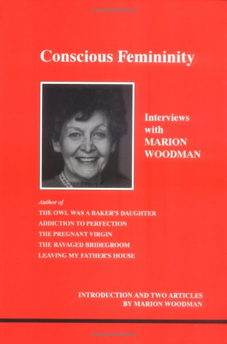 Conscious Femininity: Interviews with Marion Woodman