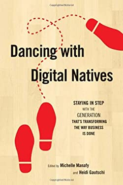 Dancing with Digital Natives: Staying in Step with the Generation That's Transforming the Way Business Is Done 9780910965873
