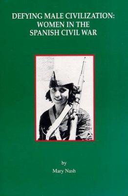 Defying Male Civilization: Women in the Spanish Civil War 9780912869155