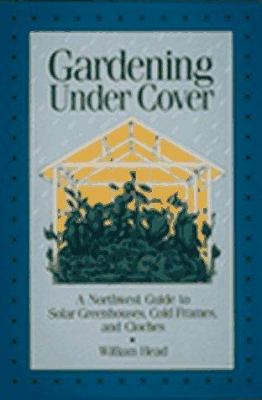 Gardening Under Cover: A Northwest Guide to Solar Greenhouses, Cold Frames, and Cloches 9780912365237