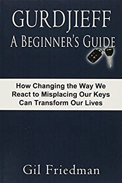 Gurdjieff, a Beginner's Guide--How Changing the Way We React to Misplacing Our Keys Can Transform Our Lives 9780913038277