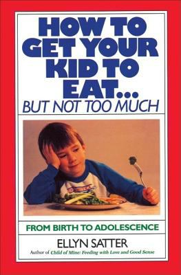 How to Get Your Kid to Eat: But Not Too Much 9780915950836
