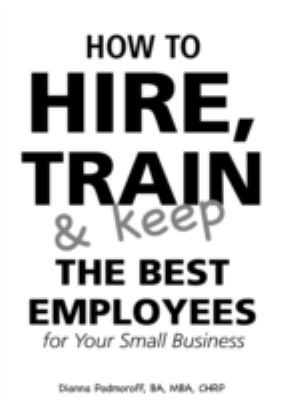 How to Hire, Train & Keep the Best Employees for Your Small Business 9780910627375