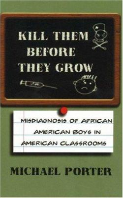 Kill Them Before They Grow: Misdiagnosis of African American Boys in American Classrooms 9780913543542