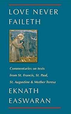 Love Never Faileth: Eknath Easwaran on St. Francis, St. Augustine, St. Paul, and Mother Teresa Second Edition 9780915132898