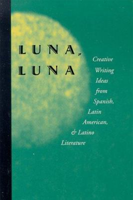 Luna, Luna: Creative Writing Ideas from Spanish, Latin American, and Latino Literature 9780915924523