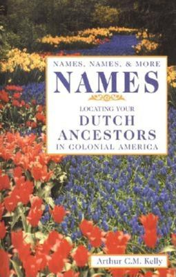 Names, Names, & More Names: Locating Your Dutch Ancestors in Colonial America 9780916489915