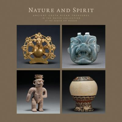 Nature and Spirit: Ancient Costa Rican Treasures in the Mayer Collection at the Denver Art Museum 9780914738688