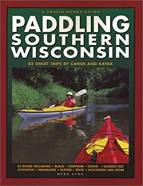 Paddling Southern Wisconsin: 82 Great Trips by Canoe and Kayak 9780915024926