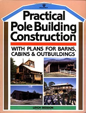 Practical Pole Building Construction: With Plans for Barns, Cabins, & Outbuildings 9780913589168
