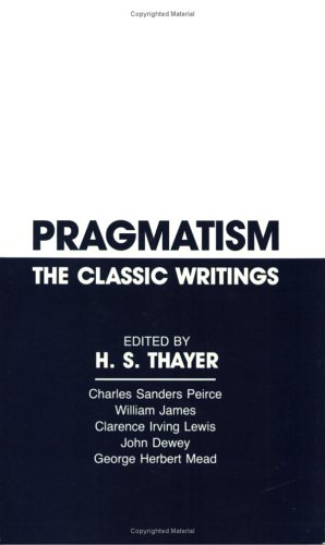 Pragmatism, the Classic Writings: Charles Sanders Peirce, William James, Clarence Irving Lewis, John Dewey, George Herbert Mead 9780915145379