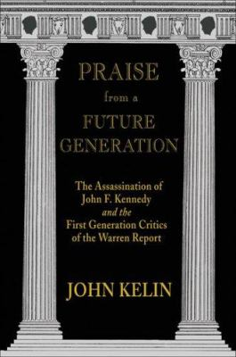 Praise from a Future Generation: The Assassination of John F. Kennedy and the First Generation Critics of the Warren Report 9780916727321