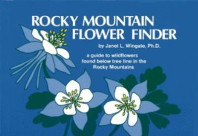 Rocky Mountain Flower Finder: A Guide to the Wildflowers Found Below Tree Line in the Rocky Mountains 9780912550206