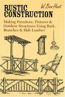 Rustic Construction: Making Furniture, Fixtures, and Outdoor Structures Using Bark, Branches, and Slab Lumber 9780914875475