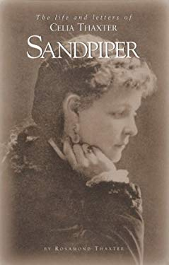 Sandpiper: The Life and Letters of Celia Thaxter --And Her Home on the Isles of Shoals, Her Family, Friends & Favorite Poems 9780914339014