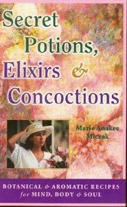 Secret Potions, Elixirs & Concoctions: Botanical & Aromatic Recipes for Mind, Body & Soul 9780914955450