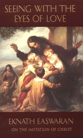Seeing with the Eyes of Love: Eknath Easwaran on the Imitation of Christ 9780915132874