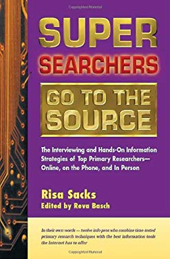 Super Searchers Go to the Source: The Interviewing and Hands-On Information Strategies of Top Primary Researchers-Online, on the Phone, and in Person 9780910965538