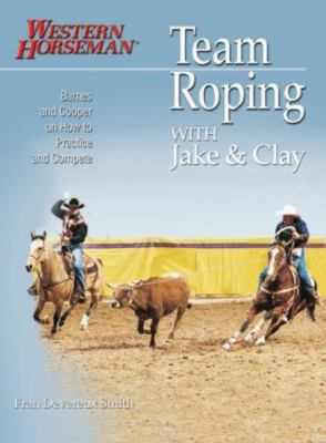 Team Roping with Jake and Clay: Barnes and Cooper on How to Practice and Compete 9780911647471