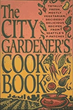 The City Gardener's Cookbook: Totally Fresh, Mostly Vegetarian, Decidedly Delicious Recipes from Seattle's P-Patches