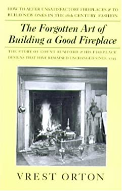 The Forgotten Art of Building a Good Fireplace: The Story of Sir Benjamin Thompson, Count Rumford, an American Genius, & His Principles of Fireplace D 9780911469172