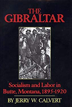 The Gibraltar: Socialism and Labor in Butte, Montana, 1895-1920 9780917298141