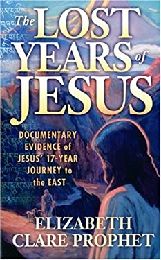 The Lost Years of Jesus: Documentary Evidence of Jesus' 17-Year Journey to the East 9780916766870