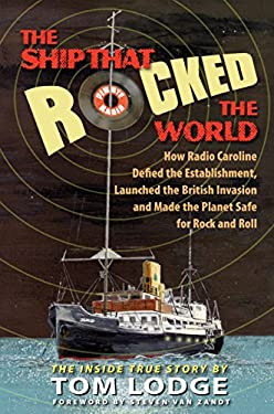 The Ship That Rocked the World: How Radio Caroline Defied the Establishment, Launched the British Invasion and Made the Planet Safe for Rock and Roll 9780910155823