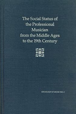 The Social Status of the Professional Musician from the Middle Ages to the 19th Century 9780918728166