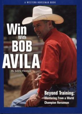 Win with Bob Avila: Beyond Training: Mentoring from a World Champion Horseman 9780911647570