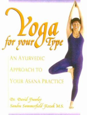 Yoga for Your Type: An Ayurvedic Approach to Your Asana Practice 9780910261302