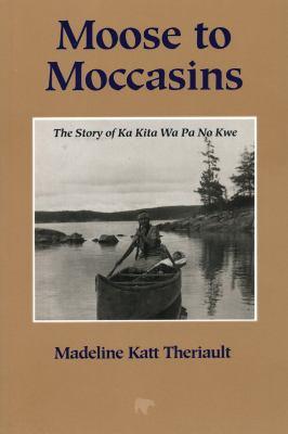 Moose to Moccasins: The Story of Ka Kita Wa Pa No Kwe 9780920474693