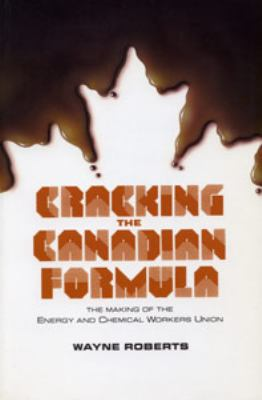 Cracking the Canadian Formula: The Making of the Energy and Chemical Workers Union 9780921284314