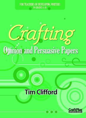 Crafting Opinion and Persuasive Papers: For Teachers of Developing Writers in Grades 4-10 9780929895611