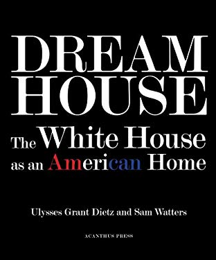 Dream House: The White House as an American Home - Dietz, Ulysses Grant / Watters, Sam / Mellins, Thomas