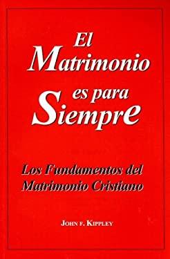 El Matrimonio Es Para Siempre: Los Fundamentos del Matrimonio Cristiano 9780926412194