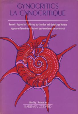 Gynocritics/La Gynocritique: Feminist Approaches to Canadian and Quebec Women's Writing 9780920763100