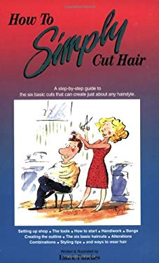 How to Simply Cut Hair: A Step by Step Guide to the Six Basic Haircuts That Can Be Combined or Altered to Create Just about Any Hairstyle 9780929883069