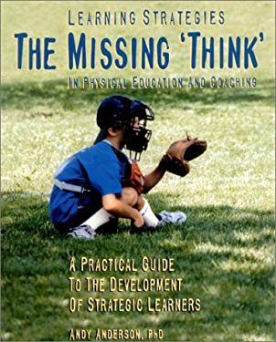 Learning Strategies: The Missing Think in Physical Education and Coaching: A Practical Guide to the Development of Strategic Learners 9780920905661