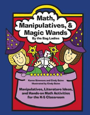 Math, Manipulatives & Magic Wands: Manipulatives, Literature Ideas, and Hands-On Activities for the K-5 Classroom 9780929895499