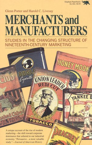 Merchants and Manufacturers: Studies in the Changing Structure of Nineteeth Century Marketing 9780929587103