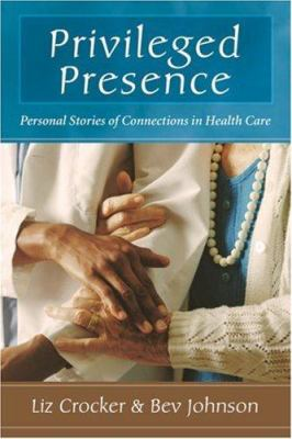 Privileged Presence: Personal Stories of Connections in Health Care 9780923521967