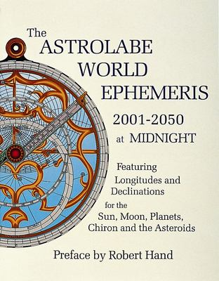 The Astrolabe World Ephemeris, 2001-2050 at Midnight: Featuring Longitudes and Declinations for the Sun, Moon, Planets, Chiron and the Asteroids 9780924608223